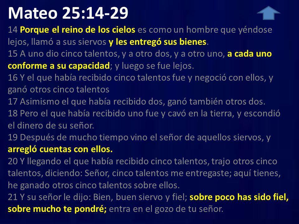 Mateo 25:14-29 14 Porque el reino de los cielos es como un hombre que yéndose lejos, llamó a sus siervos y les entregó sus bienes. 15 A uno dio cinco