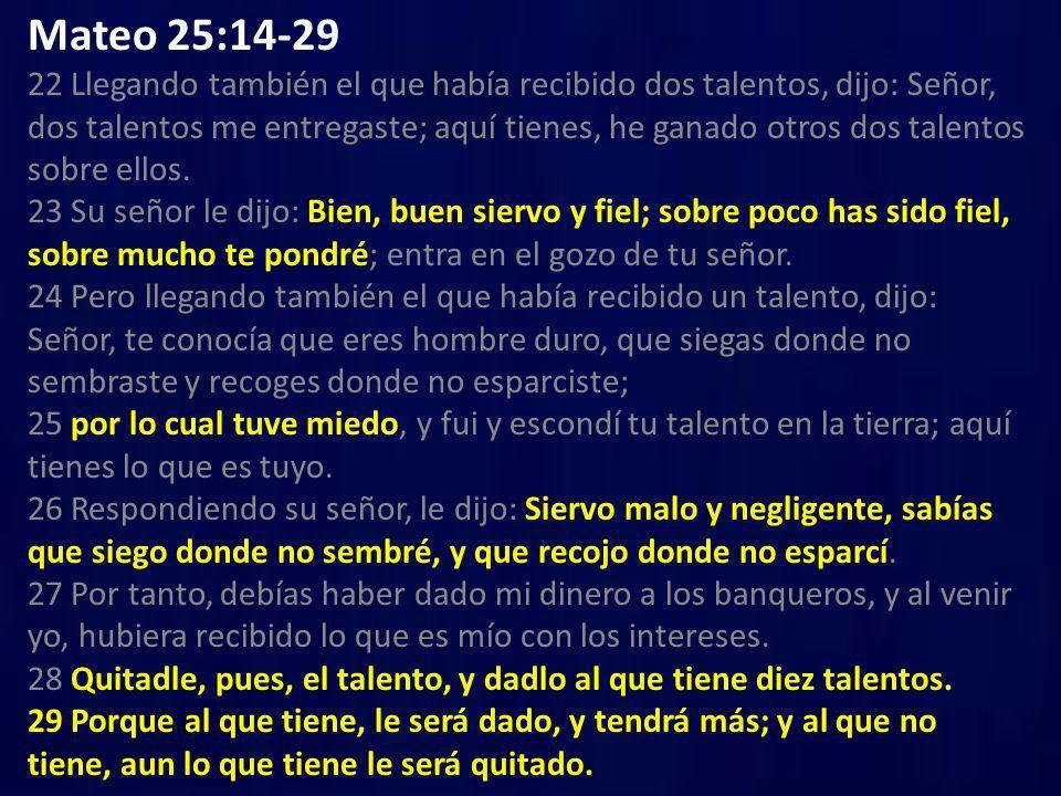 Mateo 25:14-29 22 Llegando también el que había recibido dos talentos, dijo: Señor, dos talentos me entregaste; aquí tienes, he ganado otros dos talen