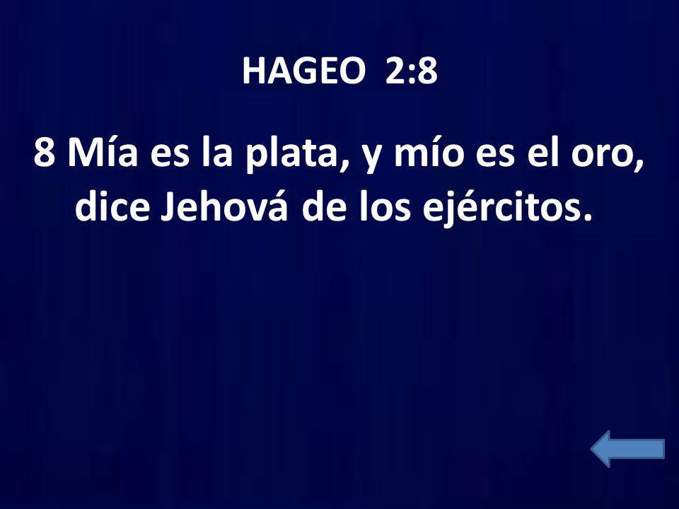 HAGEO 2:8 8 Mía es la plata, y mío es el oro, dice Jehová de los ejércitos.