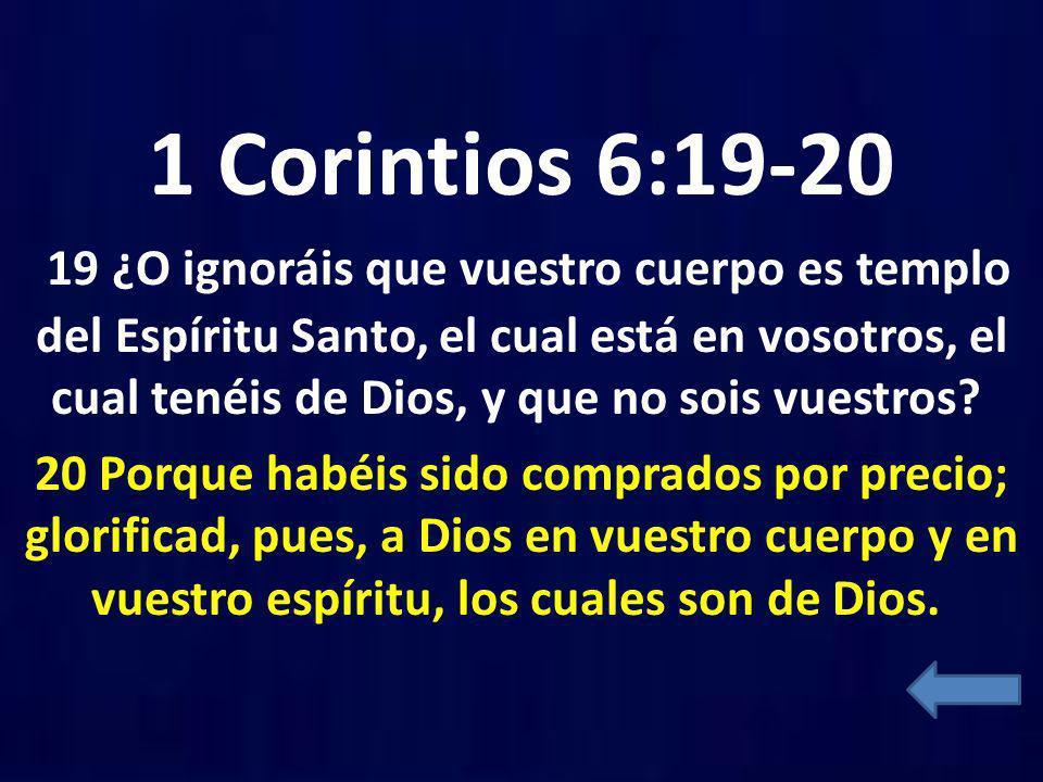 1 Corintios 6:19-20 19 ¿O ignoráis que vuestro cuerpo es templo del Espíritu Santo, el cual está en vosotros, el cual tenéis de Dios, y que no sois vu