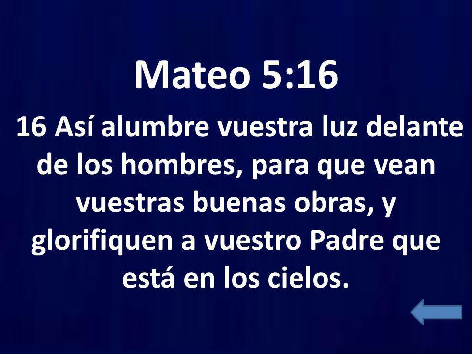Mateo 5:16 16 Así alumbre vuestra luz delante de los hombres, para que vean vuestras buenas obras, y glorifiquen a vuestro Padre que está en los cielo