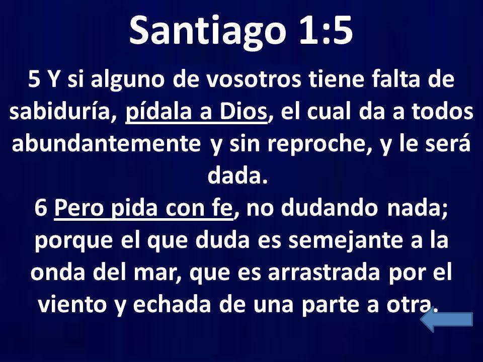 Santiago 1:5 5 Y si alguno de vosotros tiene falta de sabiduría, pídala a Dios, el cual da a todos abundantemente y sin reproche, y le será dada. 6 Pe