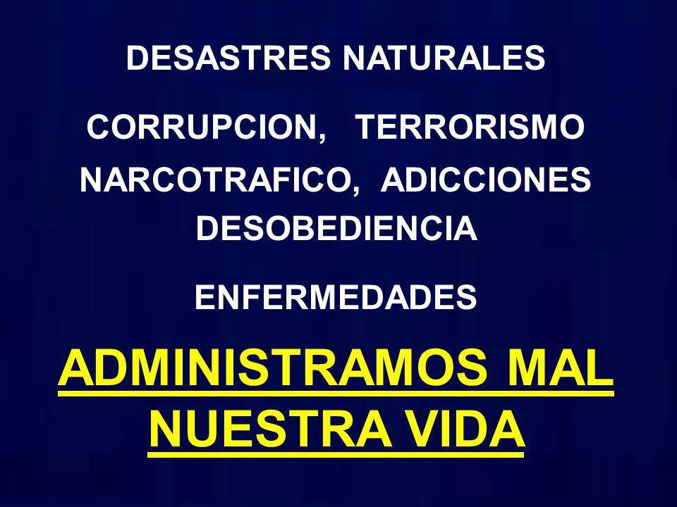 DESASTRES NATURALES CORRUPCION, TERRORISMO NARCOTRAFICO, ADICCIONES DESOBEDIENCIA ENFERMEDADES ADMINISTRAMOS MAL NUESTRA VIDA