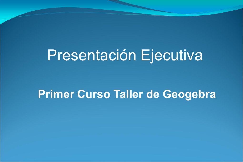 Presentación Ejecutiva Primer Curso Taller de Geogebra