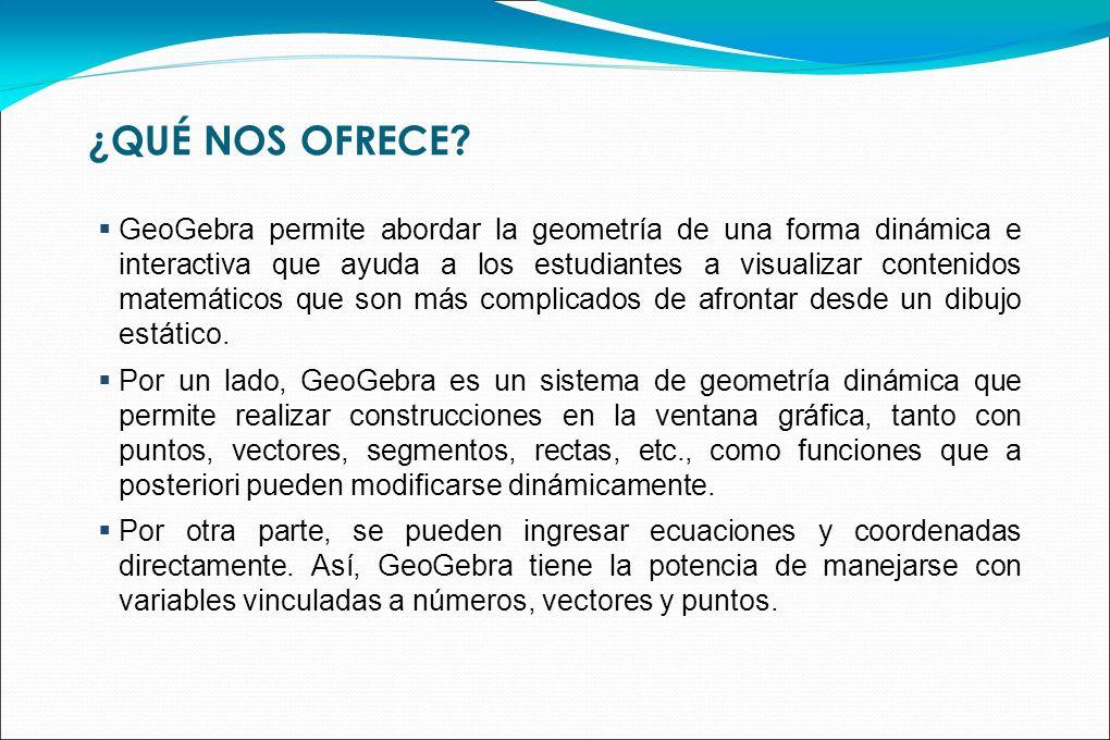¿QUÉ NOS OFRECE? GeoGebra permite abordar la geometría de una forma dinámica e interactiva que ayuda a los estudiantes a visualizar contenidos matemát