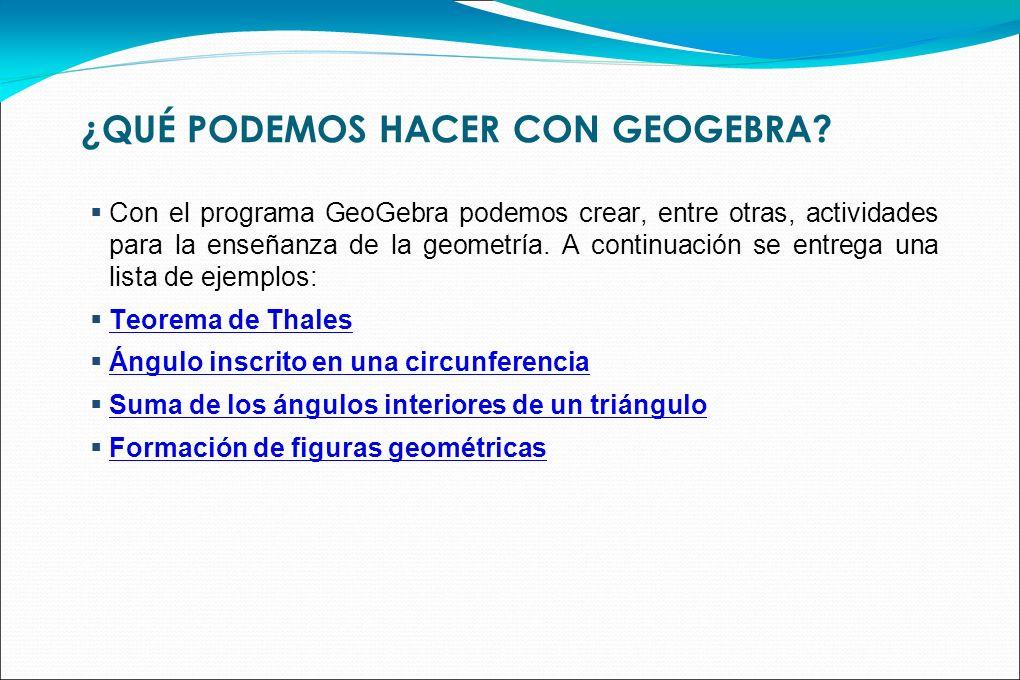¿QUÉ PODEMOS HACER CON GEOGEBRA? Con el programa GeoGebra podemos crear, entre otras, actividades para la enseñanza de la geometría. A continuación se