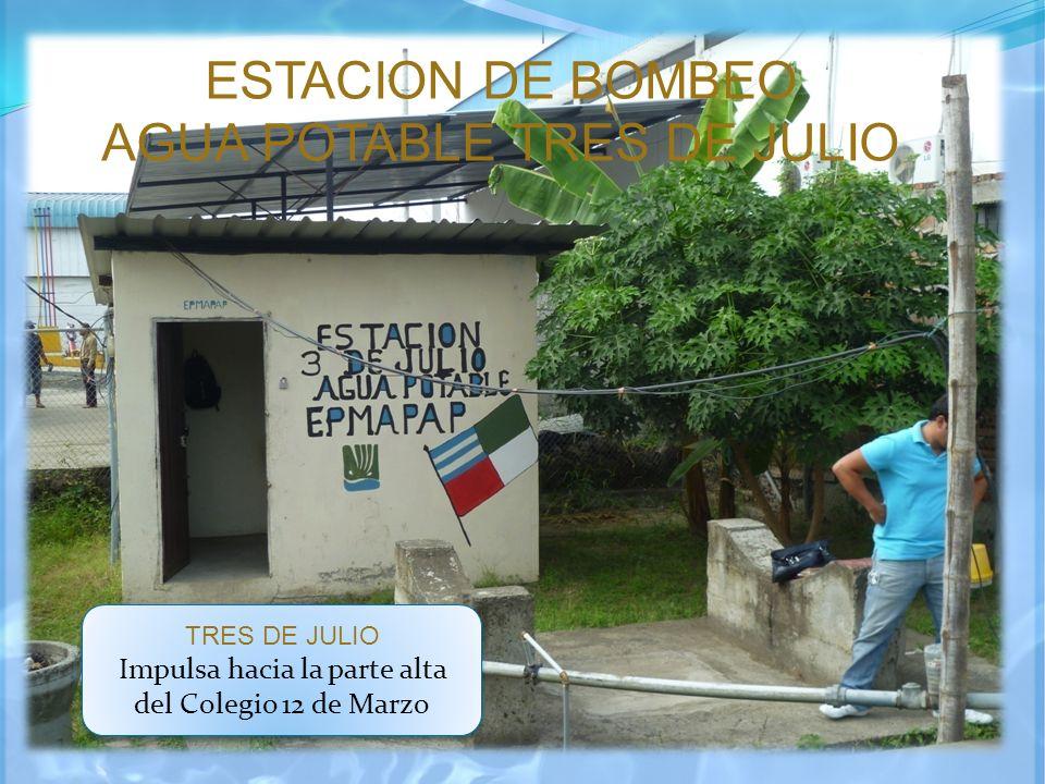 ESTACION DE BOMBEO AGUA POTABLE TRES DE JULIO TRES DE JULIO Impulsa hacia la parte alta del Colegio 12 de Marzo TRES DE JULIO Impulsa hacia la parte a