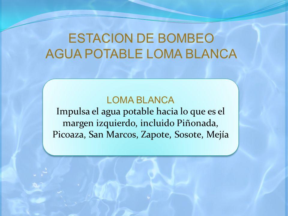 ESTACION DE BOMBEO AGUA POTABLE LOMA BLANCA LOMA BLANCA Impulsa el agua potable hacia lo que es el margen izquierdo, incluido Piñonada, Picoaza, San M