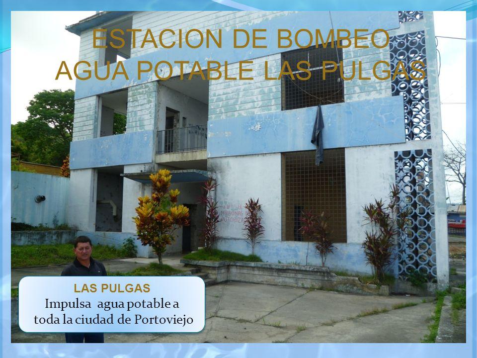 ESTACION DE BOMBEO AGUA POTABLE LAS PULGAS LAS PULGAS Impulsa agua potable a toda la ciudad de Portoviejo LAS PULGAS Impulsa agua potable a toda la ci