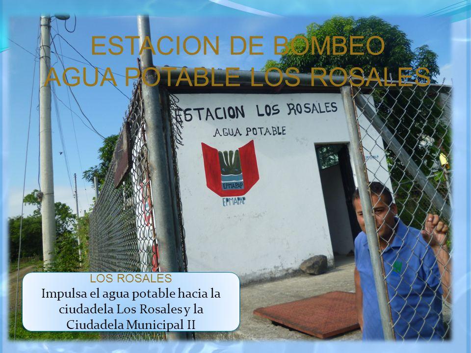 ESTACION DE BOMBEO AGUA POTABLE LOS ROSALES LOS ROSALES Impulsa el agua potable hacia la ciudadela Los Rosales y la Ciudadela Municipal II LOS ROSALES