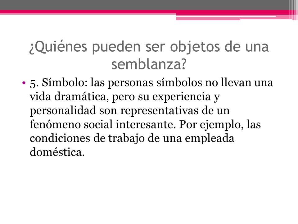 ¿Quiénes pueden ser objetos de una semblanza? 5. Símbolo: las personas símbolos no llevan una vida dramática, pero su experiencia y personalidad son r