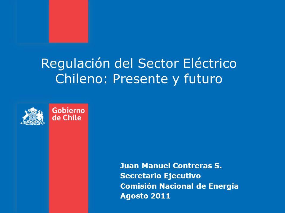 Regulación del Sector Eléctrico Chileno: Presente y futuro Juan Manuel Contreras S. Secretario Ejecutivo Comisión Nacional de Energía Agosto 2011
