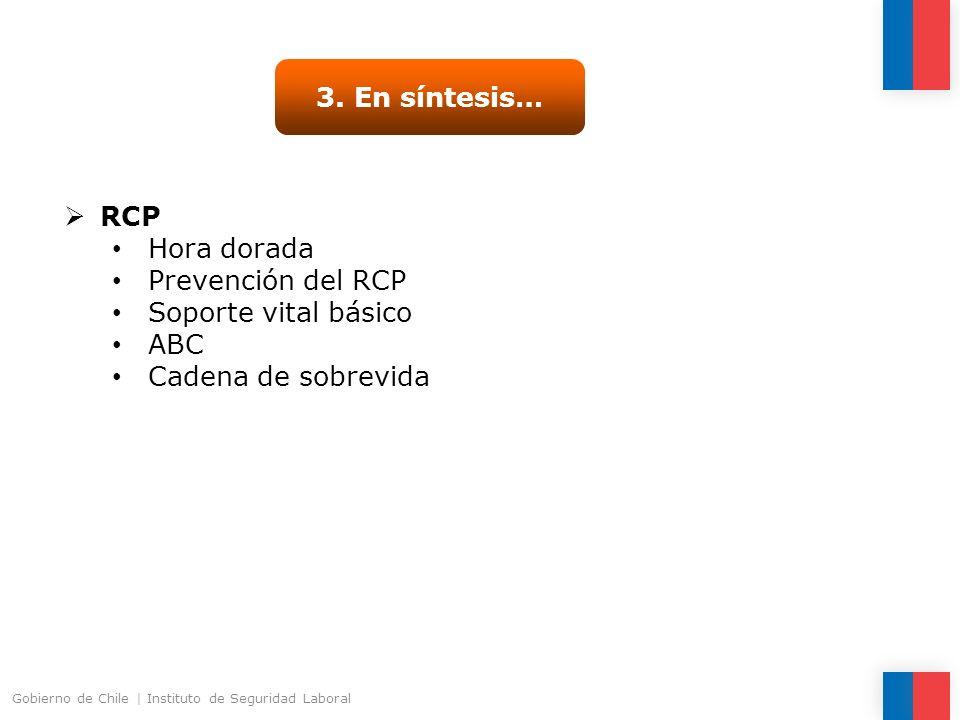 3. En síntesis… RCP Hora dorada Prevención del RCP Soporte vital básico ABC Cadena de sobrevida Gobierno de Chile | Instituto de Seguridad Laboral