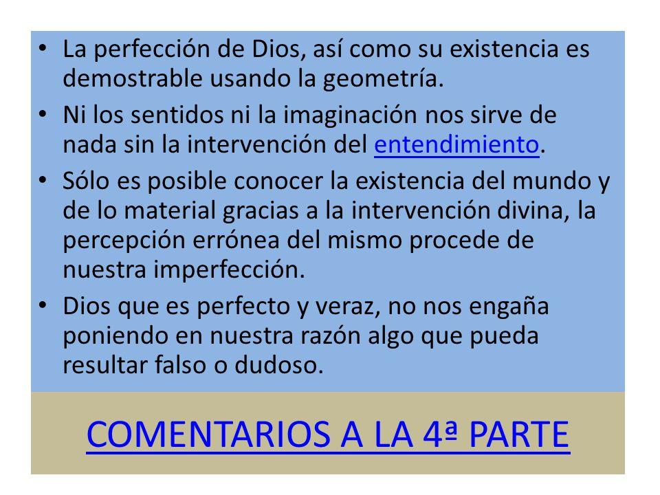 COMENTARIOS A LA 4ª PARTE La perfección de Dios, así como su existencia es demostrable usando la geometría. Ni los sentidos ni la imaginación nos sirv