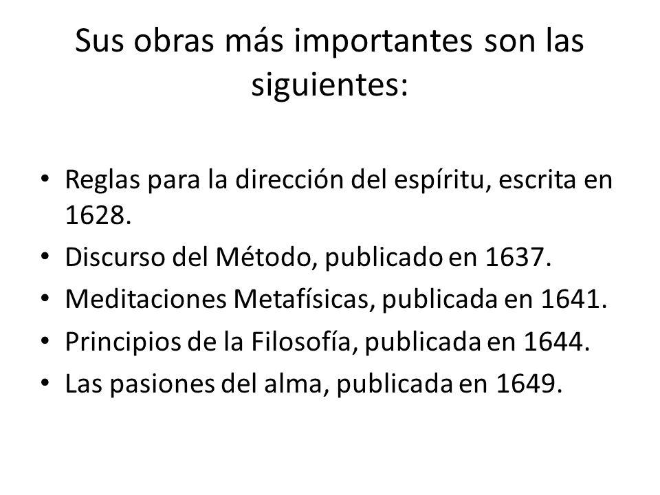 Sus obras más importantes son las siguientes: Reglas para la dirección del espíritu, escrita en 1628. Discurso del Método, publicado en 1637. Meditaci