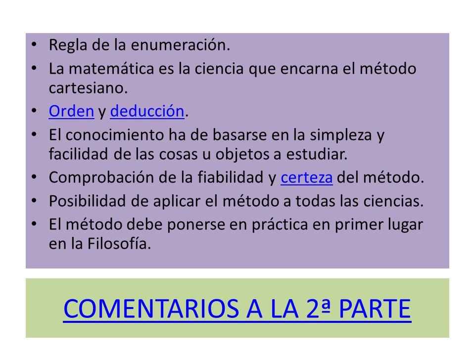 COMENTARIOS A LA 2ª PARTE Regla de la enumeración. La matemática es la ciencia que encarna el método cartesiano. Orden y deducción. Ordendeducción El