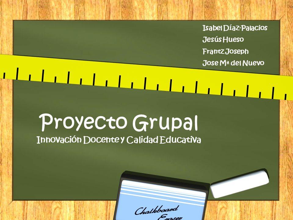 Proyecto Grupal Innovación Docente y Calidad Educativa Isabel Díaz-Palacios Jesús Hueso Frantz Joseph Jose Mª del Nuevo
