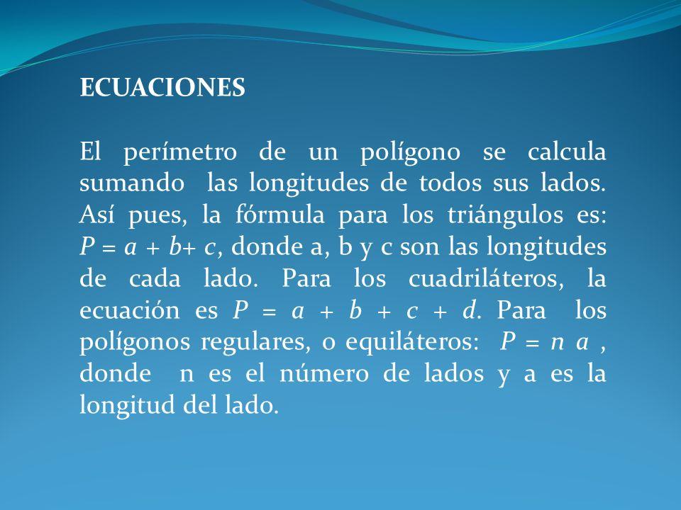 ECUACIONES El perímetro de un polígono se calcula sumando las longitudes de todos sus lados. Así pues, la fórmula para los triángulos es: P = a + b+ c