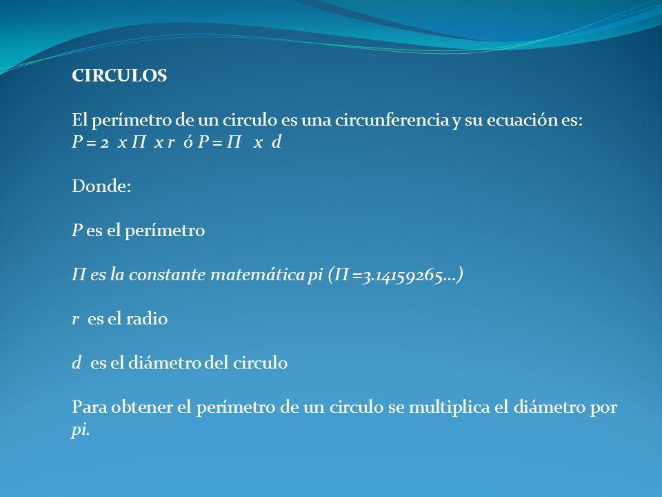 CIRCULOS El perímetro de un circulo es una circunferencia y su ecuación es: P = 2 x П x r ó P = П x d Donde: P es el perímetro П es la constante matem
