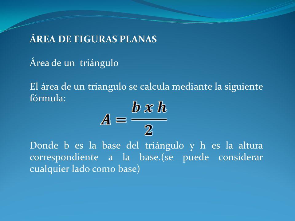 ÁREA DE FIGURAS PLANAS Área de un triángulo El área de un triangulo se calcula mediante la siguiente fórmula: Donde b es la base del triángulo y h es