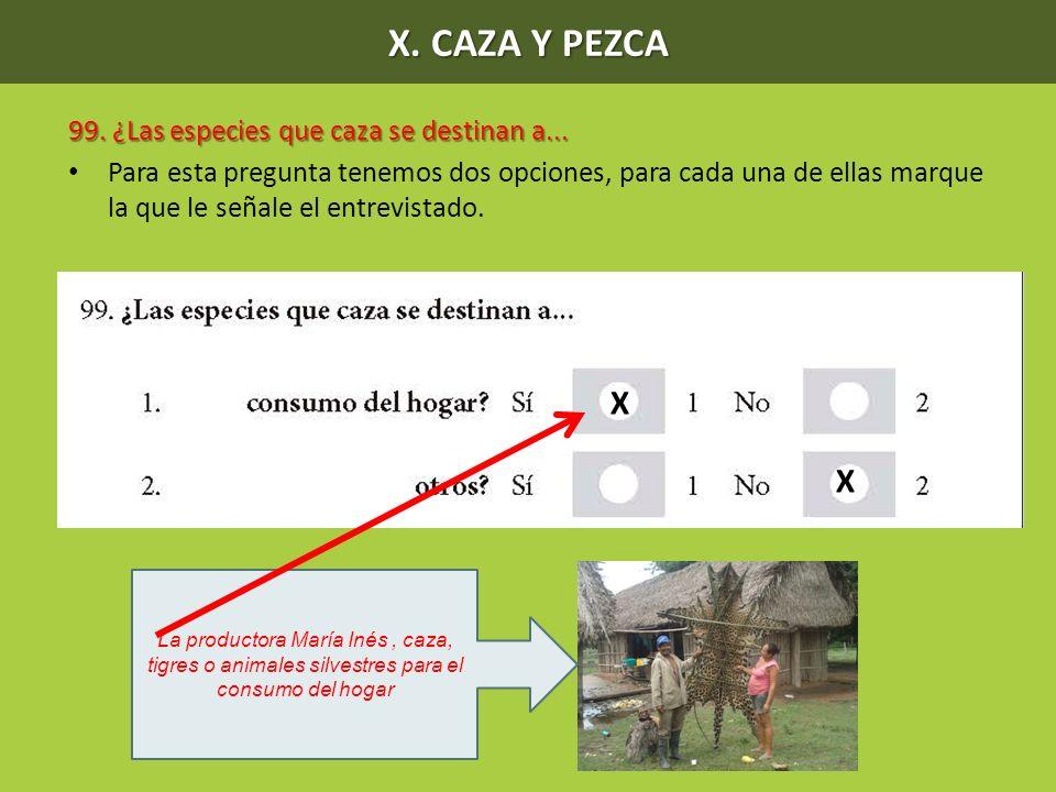 X. CAZA Y PEZCA 99. ¿Las especies que caza se destinan a... Para esta pregunta tenemos dos opciones, para cada una de ellas marque la que le señale el