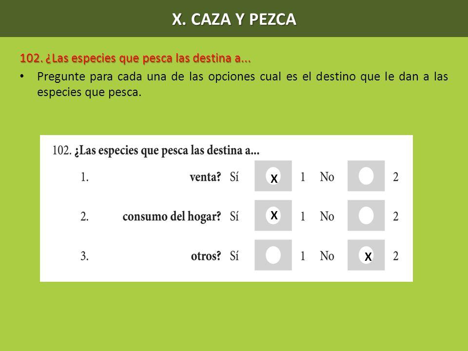 X. CAZA Y PEZCA 102. ¿Las especies que pesca las destina a... Pregunte para cada una de las opciones cual es el destino que le dan a las especies que