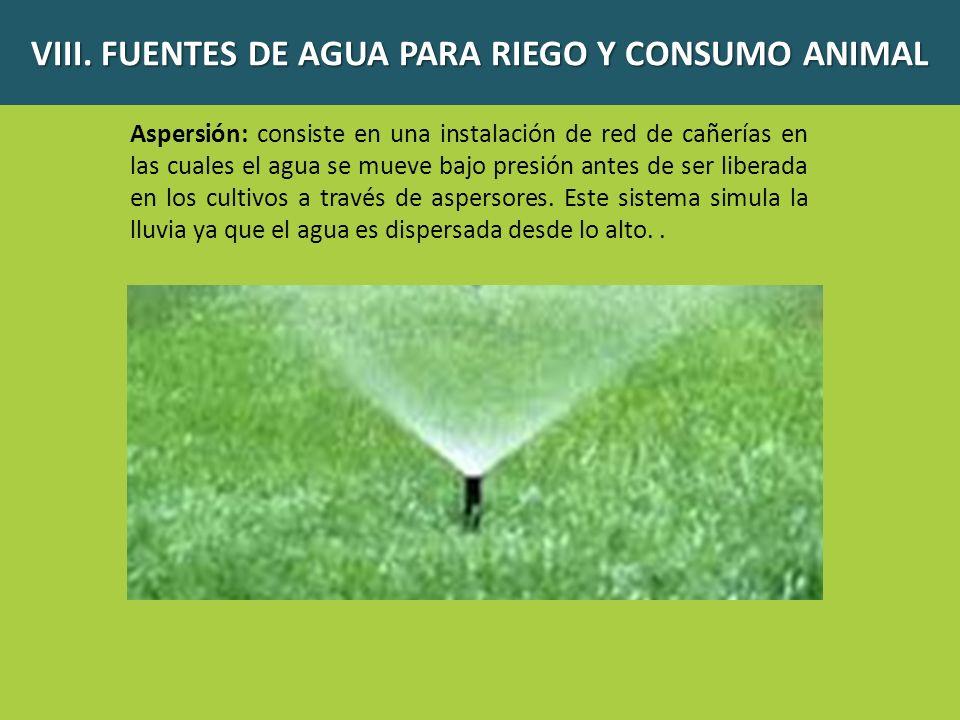 VIII. FUENTES DE AGUA PARA RIEGO Y CONSUMO ANIMAL Aspersión: consiste en una instalación de red de cañerías en las cuales el agua se mueve bajo presió