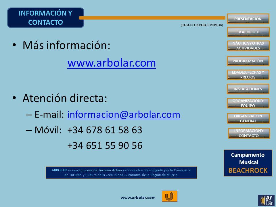 www.arbolar.com INFORMACIÓN Y CONTACTO (HAGA CLICK PARA CONTINUAR) Más información: www.arbolar.com Atención directa: – E-mail: informacion@arbolar.cominformacion@arbolar.com – Móvil: +34 678 61 58 63 +34 651 55 90 56 Empresa de Turismo Activo ARBOLAR es una Empresa de Turismo Activo reconocida y homologada por la Consejería de Turismo y Cultura de la Comunidad Autónoma de la Región de Murcia Campamento Musical BEACHROCK INSTALACIONES PROGRAMACIÓN EDADES, FECHAS Y PRECIOS ORGANIZACIÓN Y EQUIPO PRESENTACIÓN NÁUTICA Y OTRAS ACTIVIDADES ORGANIZACIÓN GENERAL INFORMACIÓN Y CONTACTO