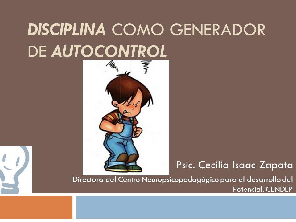 DISCIPLINA COMO GENERADOR DE AUTOCONTROL Psic. Cecilia Isaac Zapata Directora del Centro Neuropsicopedagógico para el desarrollo del Potencial. CENDEP