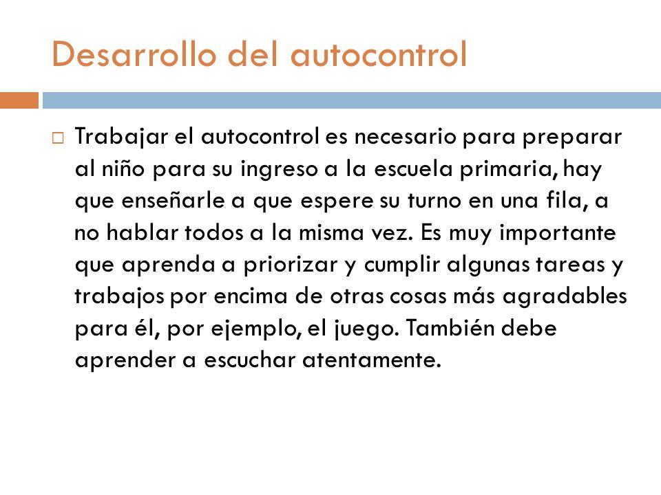Desarrollo del autocontrol Trabajar el autocontrol es necesario para preparar al niño para su ingreso a la escuela primaria, hay que enseñarle a que e