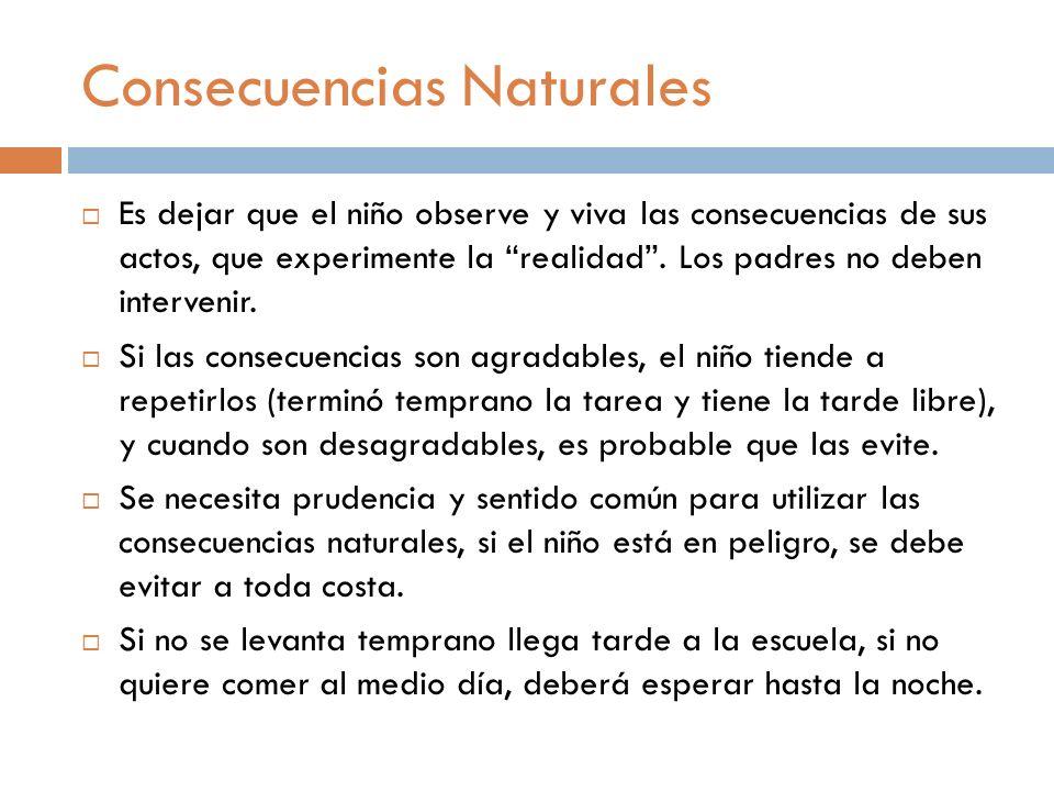 Consecuencias Naturales Es dejar que el niño observe y viva las consecuencias de sus actos, que experimente la realidad. Los padres no deben interveni