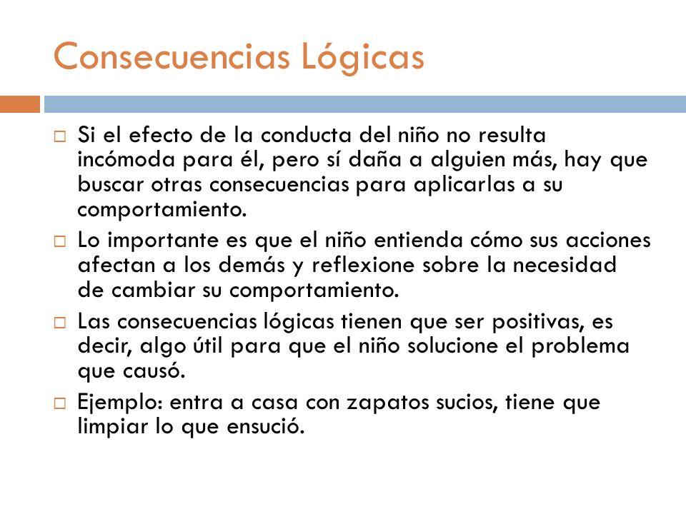 Consecuencias Lógicas Si el efecto de la conducta del niño no resulta incómoda para él, pero sí daña a alguien más, hay que buscar otras consecuencias