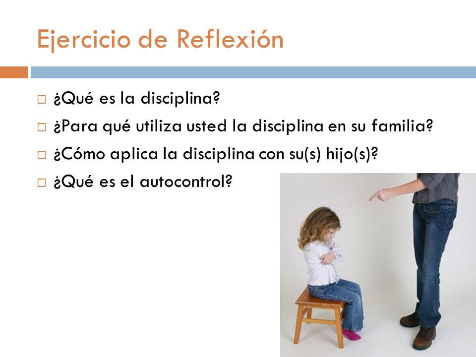 Ejercicio de Reflexión ¿Qué es la disciplina? ¿Para qué utiliza usted la disciplina en su familia? ¿Cómo aplica la disciplina con su(s) hijo(s)? ¿Qué