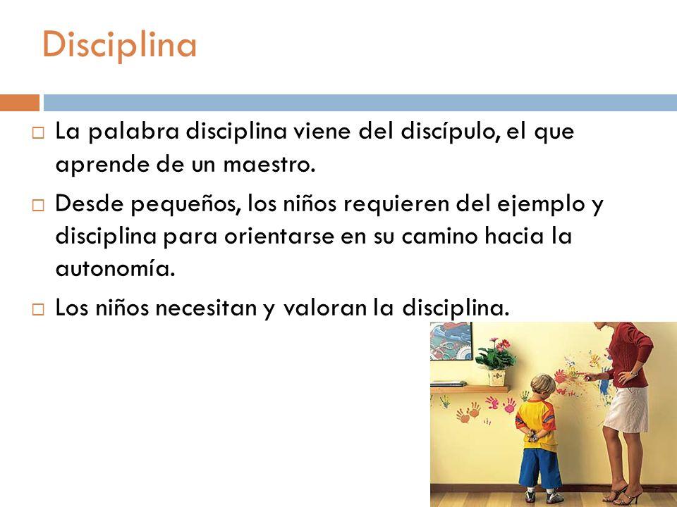 Disciplina La palabra disciplina viene del discípulo, el que aprende de un maestro. Desde pequeños, los niños requieren del ejemplo y disciplina para