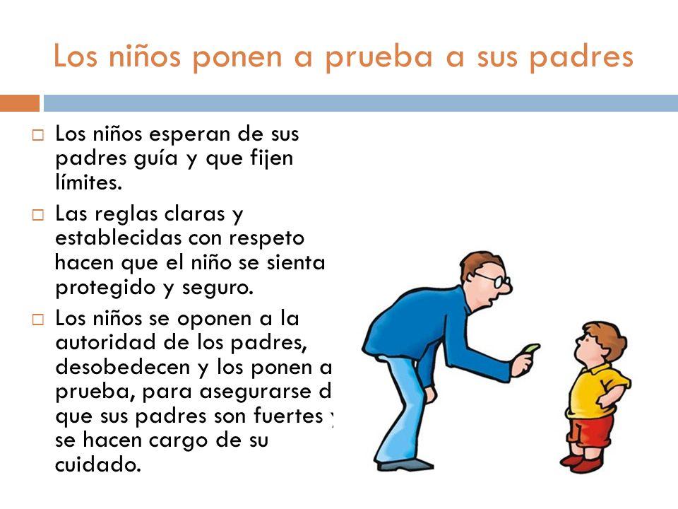 Los niños ponen a prueba a sus padres Los niños esperan de sus padres guía y que fijen límites. Las reglas claras y establecidas con respeto hacen que