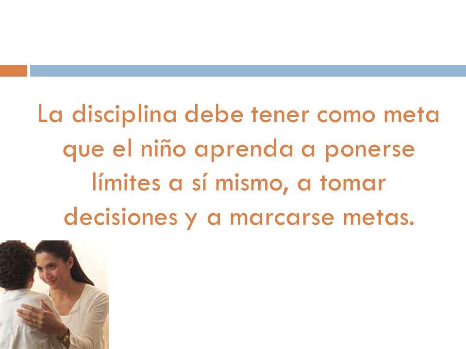 La disciplina debe tener como meta que el niño aprenda a ponerse límites a sí mismo, a tomar decisiones y a marcarse metas.