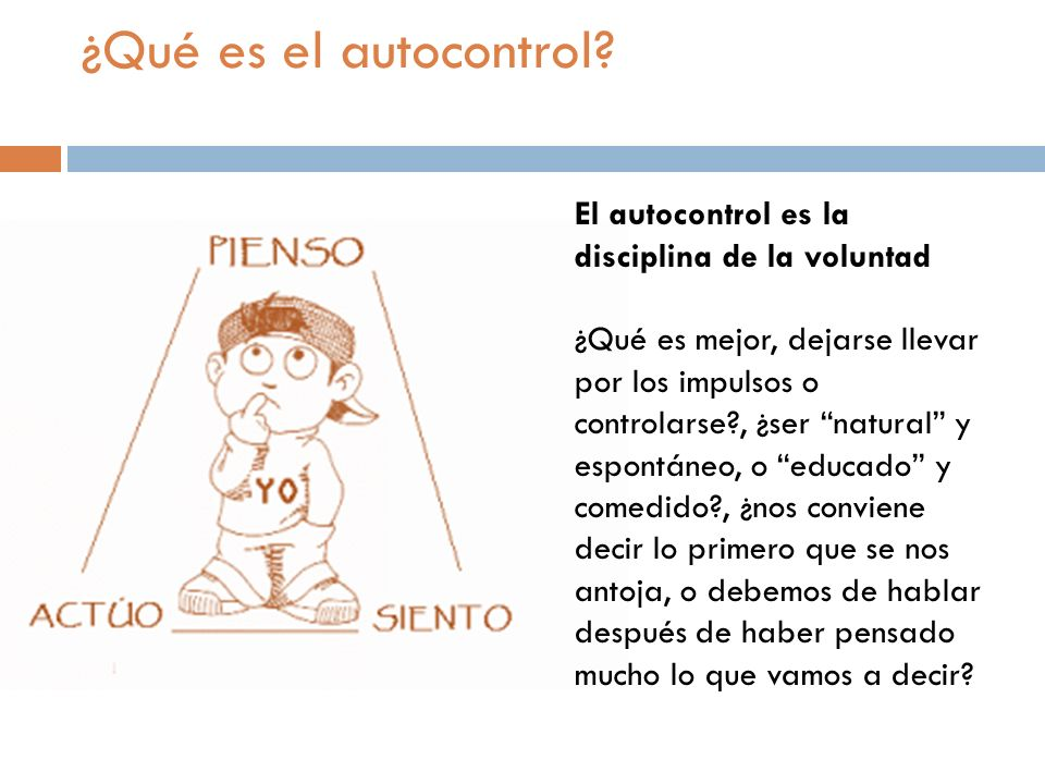 ¿Qué es el autocontrol? El autocontrol es la disciplina de la voluntad ¿Qué es mejor, dejarse llevar por los impulsos o controlarse?, ¿ser natural y e