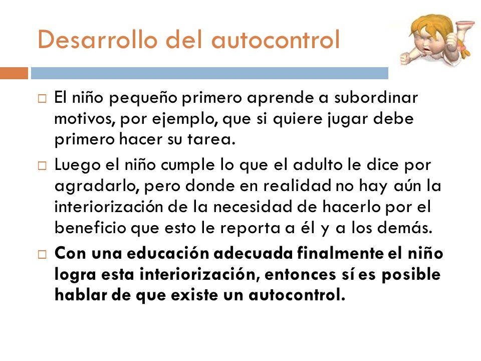 Desarrollo del autocontrol El niño pequeño primero aprende a subordinar motivos, por ejemplo, que si quiere jugar debe primero hacer su tarea. Luego e