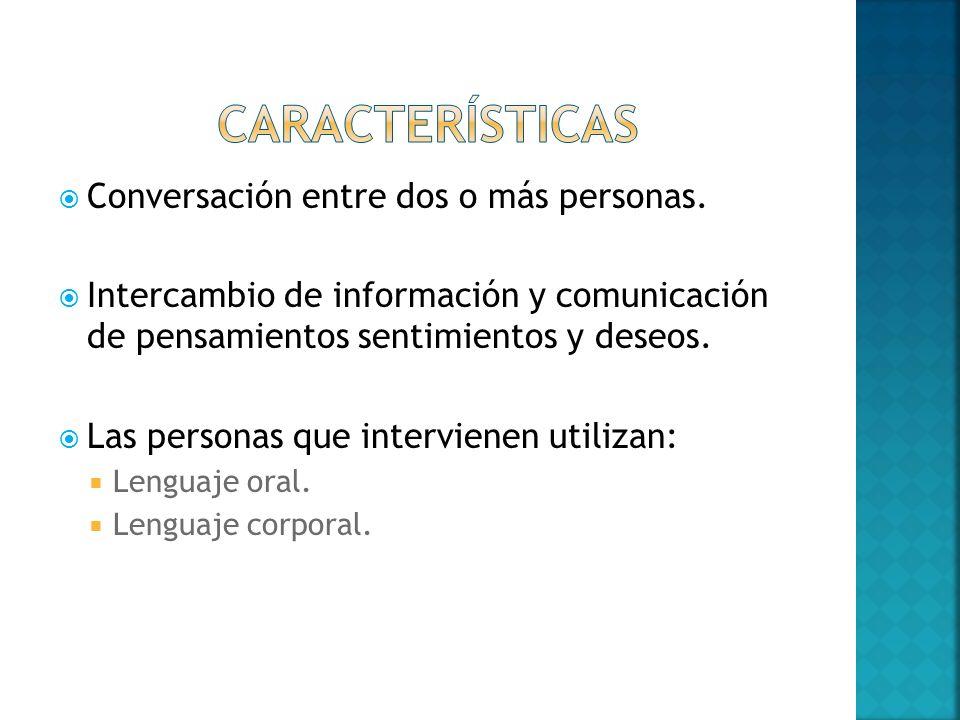 Conversación entre dos o más personas. Intercambio de información y comunicación de pensamientos sentimientos y deseos. Las personas que intervienen u