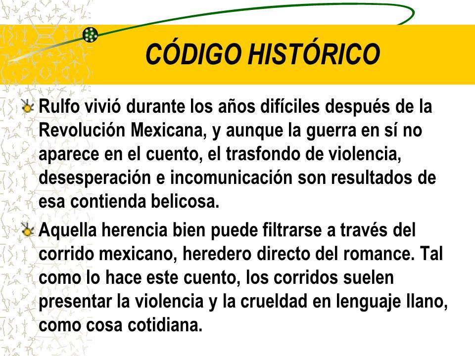 CÓDIGO HISTÓRICO Rulfo vivió durante los años difíciles después de la Revolución Mexicana, y aunque la guerra en sí no aparece en el cuento, el trasfondo de violencia, desesperación e incomunicación son resultados de esa contienda belicosa.