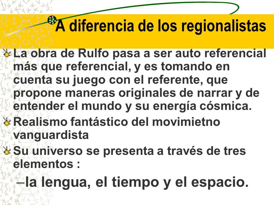 A diferencia de los regionalistas La obra de Rulfo pasa a ser auto referencial más que referencial, y es tomando en cuenta su juego con el referente, que propone maneras originales de narrar y de entender el mundo y su energía cósmica.