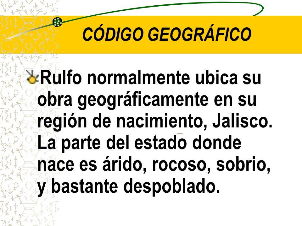 CÓDIGO GEOGRÁFICO Rulfo normalmente ubica su obra geográficamente en su región de nacimiento, Jalisco.