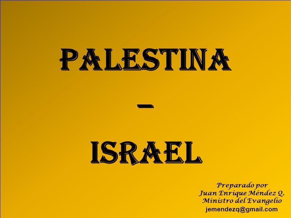 PALESTINA – ISRAEL Preparado por Juan Enrique Méndez Q. Ministro del Evangelio jemendezq@gmail.com