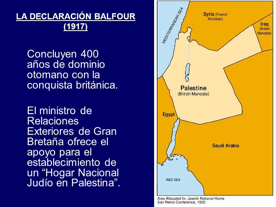 LA DECLARACIÓN BALFOUR (1917) Concluyen 400 años de dominio otomano con la conquista británica. El ministro de Relaciones Exteriores de Gran Bretaña o