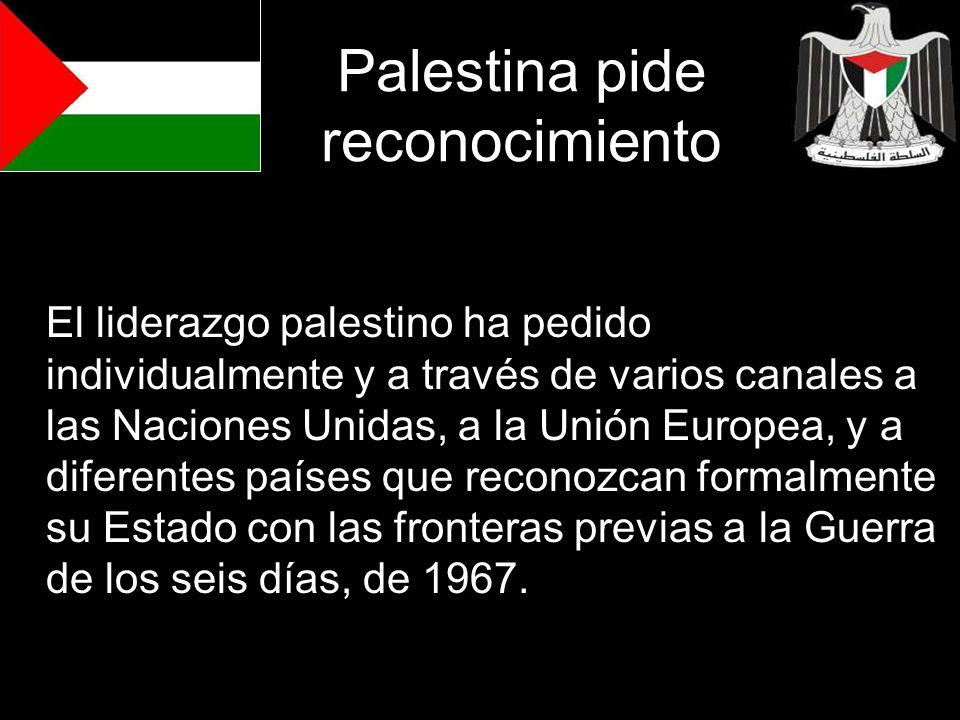 Palestina pide reconocimiento El liderazgo palestino ha pedido individualmente y a través de varios canales a las Naciones Unidas, a la Unión Europea,