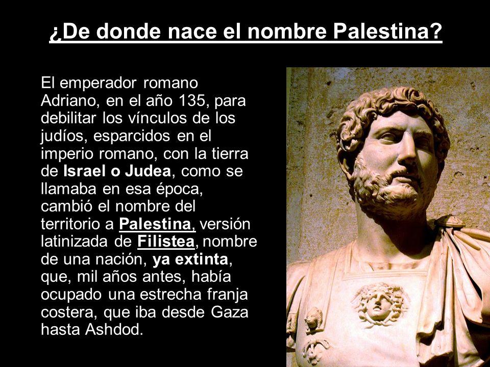 ¿De donde nace el nombre Palestina? El emperador romano Adriano, en el año 135, para debilitar los vínculos de los judíos, esparcidos en el imperio ro