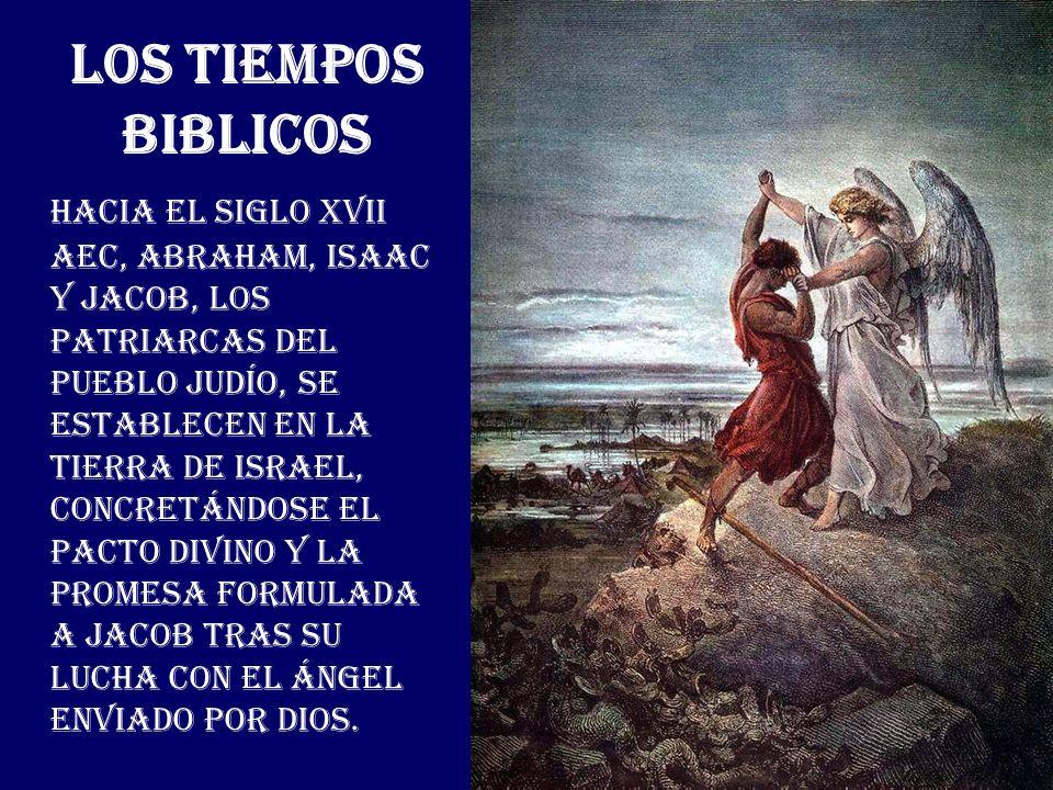 LOS TIEMPOS BIBLICOS Hacia el Siglo XVII AEC, Abraham, Isaac y Jacob, los patriarcas del Pueblo Judío, se establecen en la Tierra de Israel, concretán