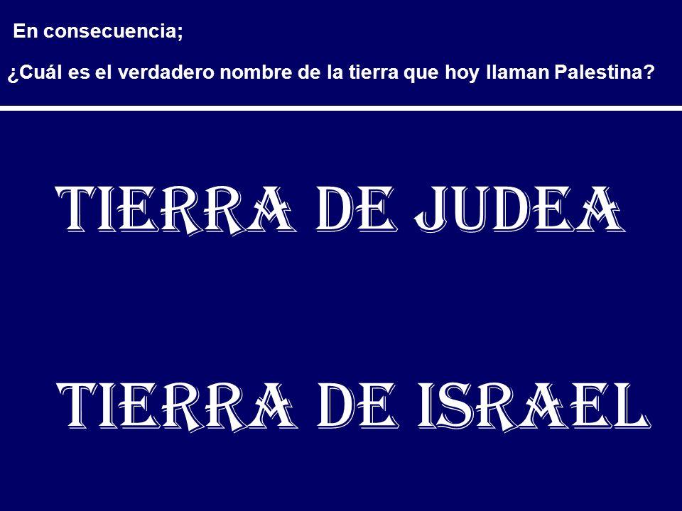 En consecuencia; ¿Cuál es el verdadero nombre de la tierra que hoy llaman Palestina? Tierra de Judea Tierra de Israel