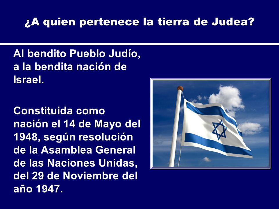 ¿A quien pertenece la tierra de Judea? Al bendito Pueblo Judío, a la bendita nación de Israel. Constituida como nación el 14 de Mayo del 1948, según r