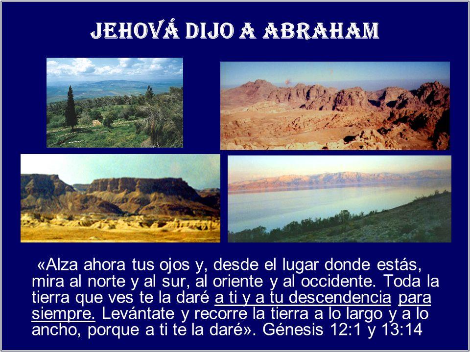 Jehová dijo a Abraham «Alza ahora tus ojos y, desde el lugar donde estás, mira al norte y al sur, al oriente y al occidente. Toda la tierra que ves te